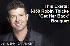 This Exists: $350 Robin Thicke 'Get Her Back' Bouquet