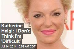 Katherine Heigl: I Don't Think I'm 'Difficult'