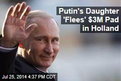 Putin's Daughter 'Flees' $3M Pad in Holland