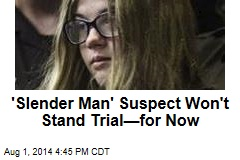 'Slender Man' Suspect Won't Stand Trial—for Now