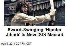 Sword-Swinging 'Hipster Jihadi' Is New ISIS Mascot