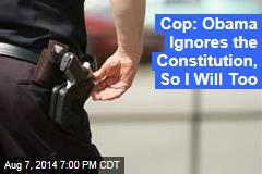 Cop: Obama Ignores the Constitution, So I Will Too