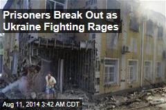 Prisoners Break Out as Ukraine Fighting Rages