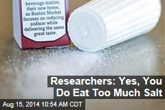 Researchers: Yes, You Do Eat Too Much Salt