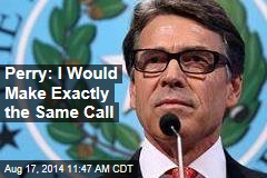 Perry: I Would Make Exactly the Same Call