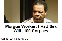 Morgue Worker: I Had Sex With 100 Corpses