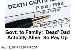 Govt. to Family: 'Dead' Dad Actually Alive, So Pay Up