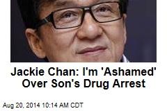 Jackie Chan: I'm 'Ashamed' Over Son's Drug Arrest