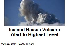 Iceland Raises Volcano Alert to Highest Level