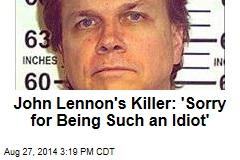 John Lennon's Killer: 'Sorry for Being Such an Idiot'