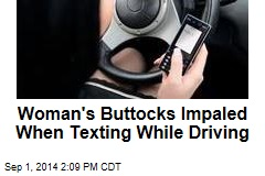 Woman's Buttocks Impaled When Texting While Driving