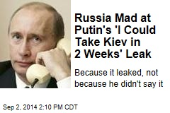 Russia Mad at Putin's 'I Could Take Kiev in 2 Weeks' Leak