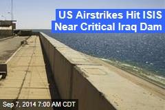 US Airstrikes Hit ISIS Near Critical Iraq Dam