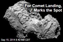 For Comet Landing, 'J' Marks the Spot