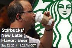 Starbucks' New Latte Flavor: Beer