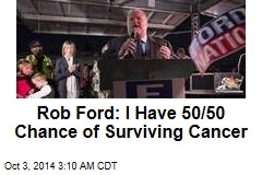 Rob Ford: I Have 50/50 Chance of Surviving Cancer