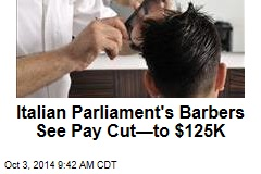 Italian Parliament's Barbers See Pay Cut—to $125K