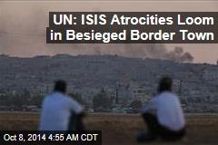 UN: ISIS Atrocities Loom in Besieged Border Town