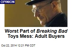 Worst Part of Breaking Bad Toys Mess: Adult Buyers