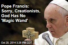 Pope Francis: Sorry, Creationists, God Has No 'Magic Wand'
