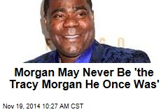 Morgan May Never Be 'the Tracy Morgan He Once Was'