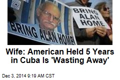 Wife: American Held 5 Years in Cuba Is 'Wasting Away'