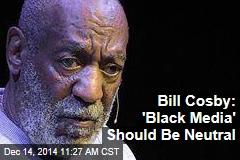 Bill Cosby: 'Black Media' Should Be Neutral