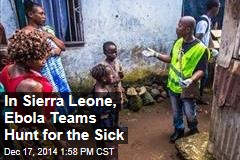 In Sierra Leone, Ebola Teams Hunt for the Sick