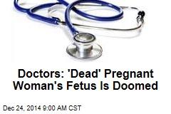 Doctors: 'Dead' Pregnant Woman's Fetus Is Doomed
