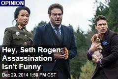 Hey, Seth Rogen: Assassination Isn't Funny