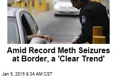 Amid Record Meth Seizures at Border, a 'Clear Trend'