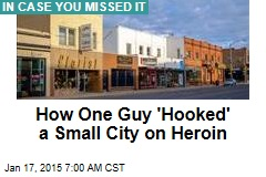 How One Guy 'Hooked' a Small City on Heroin