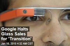 Google Halts Glass Sales for 'Transition'