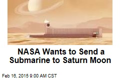 NASA Wants a Sub—to Explore Sea on Saturn Moon