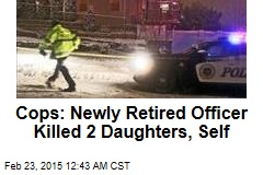Cops: Newly Retired Officer Killed 2 Daughters, Self
