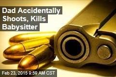 Dad Accidentally Shoots, Kills Babysitter