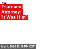 Tsarnaev Attorney: 'It Was Him'
