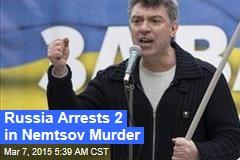 Russia Arrests 2 in Nemtsov Murder