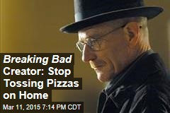 Breaking Bad Creator: Stop Tossing Pizzas on Home