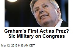 Graham's First Act as Prez? Sic Military on Congress