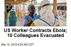 US Worker Contracts Ebola; 10 Colleagues Evacuated