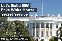 Let's Build $8M Fake White House: Secret Service