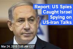 Report: US Spies Caught Israel Spying on US-Iran Talks