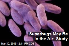 Superbugs May Be in the Air: Study