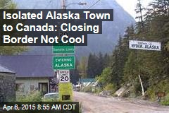 Isolated Alaska Town to Canada: Closing Border Not Cool