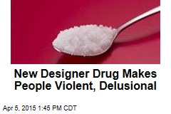 New Designer Drug Makes People Violent, Delusional
