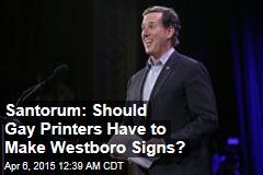 Santorum: Should Gay Printers Have to Make Westboro Signs?