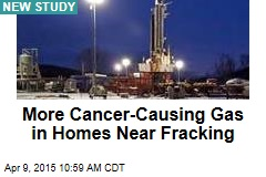 More Cancer-Causing Gas in Homes Near Fracking