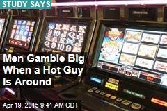 Men Gamble Big When a Hot Guy Is Around