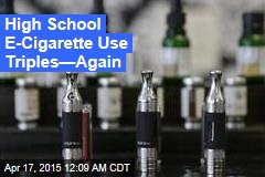 High School E-Cigarette Use Triples—Again